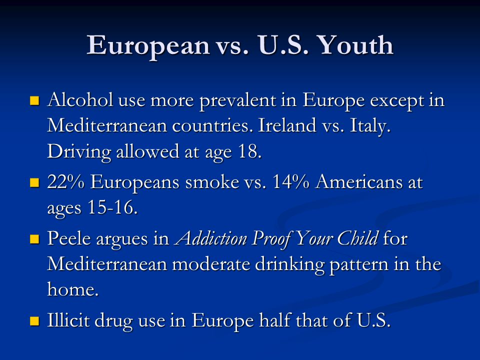 European vs. U.S. Youth Alcohol use more prevalent in Europe except in Mediterranean countries. Ireland vs. Italy. Driving allowed at age 18.