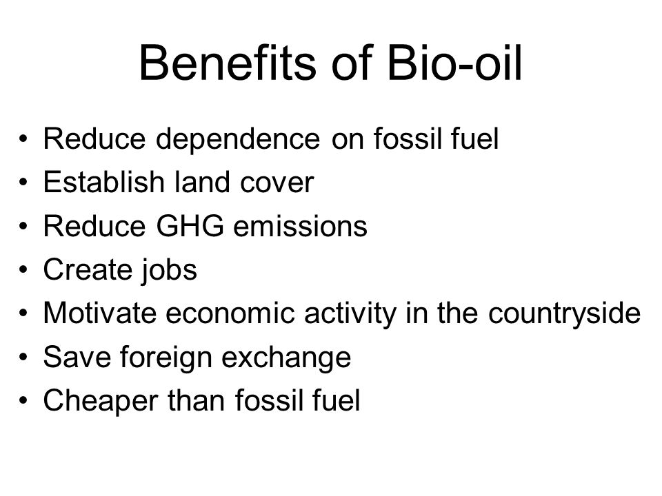 Benefits of Bio-oil Reduce dependence on fossil fuel