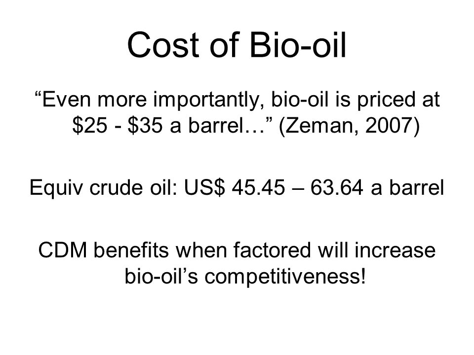 Cost of Bio-oil Even more importantly, bio-oil is priced at $25 - $35 a barrel… (Zeman, 2007) Equiv crude oil: US$ 45.45 – 63.64 a barrel.