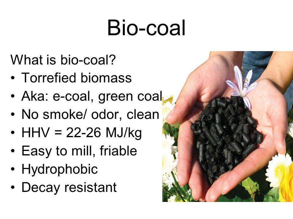Bio-coal What is bio-coal Torrefied biomass Aka: e-coal, green coal