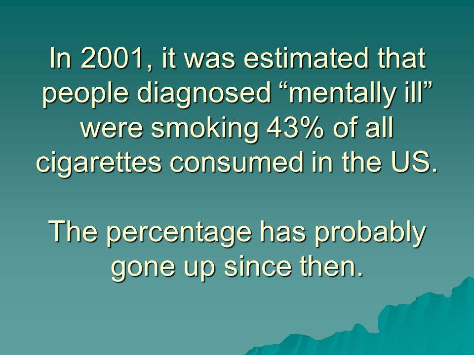 In 2001, it was estimated that people diagnosed mentally ill were smoking 43% of all cigarettes consumed in the US.