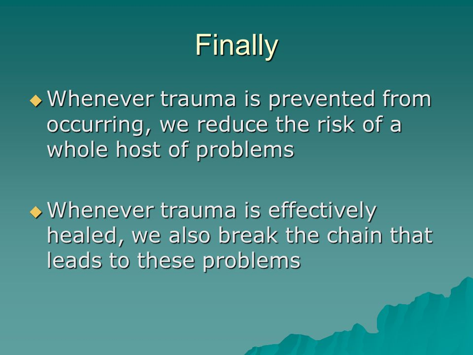 Finally Whenever trauma is prevented from occurring, we reduce the risk of a whole host of problems.