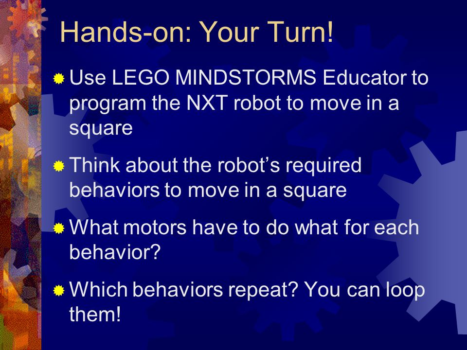 Hands-on: Your Turn! Use LEGO MINDSTORMS Educator to program the NXT robot to move in a square.