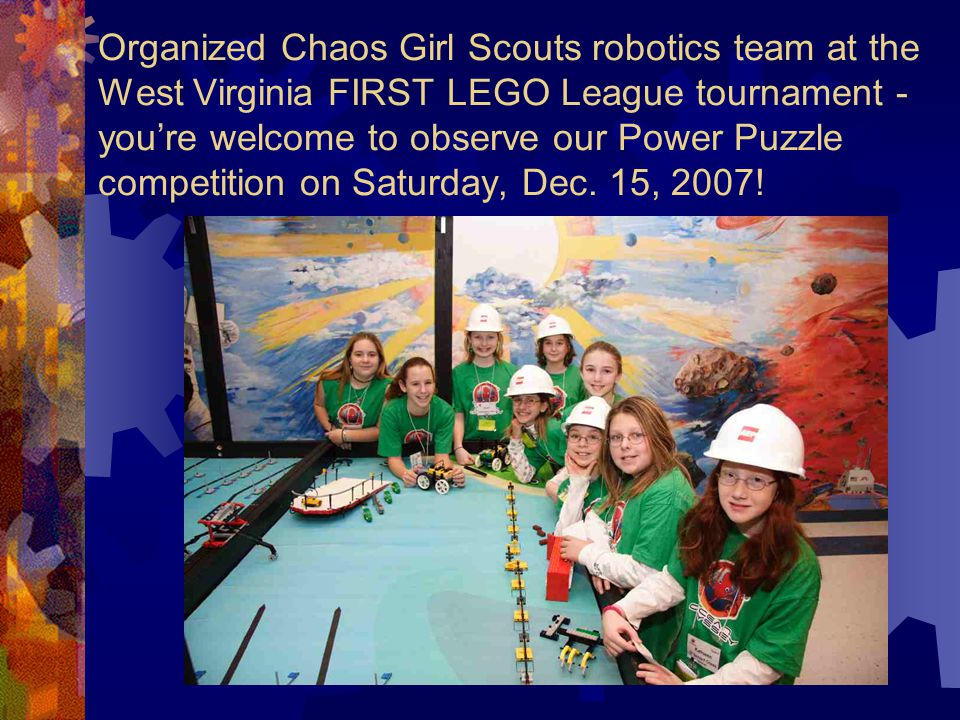 Organized Chaos Girl Scouts robotics team at the West Virginia FIRST LEGO League tournament - you're welcome to observe our Power Puzzle competition on Saturday, Dec.