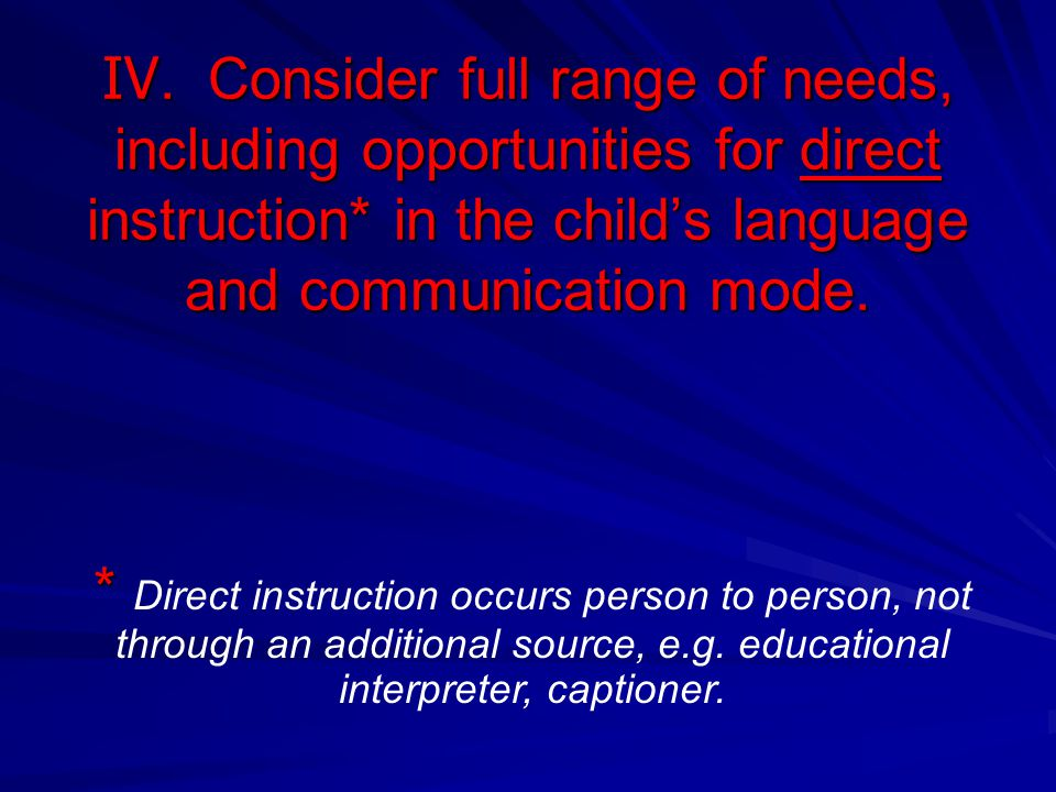IV. Consider full range of needs, including opportunities for direct instruction* in the child's language and communication mode.