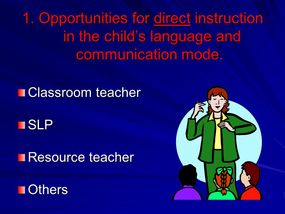 1. Opportunities for direct instruction in the child's language and communication mode.