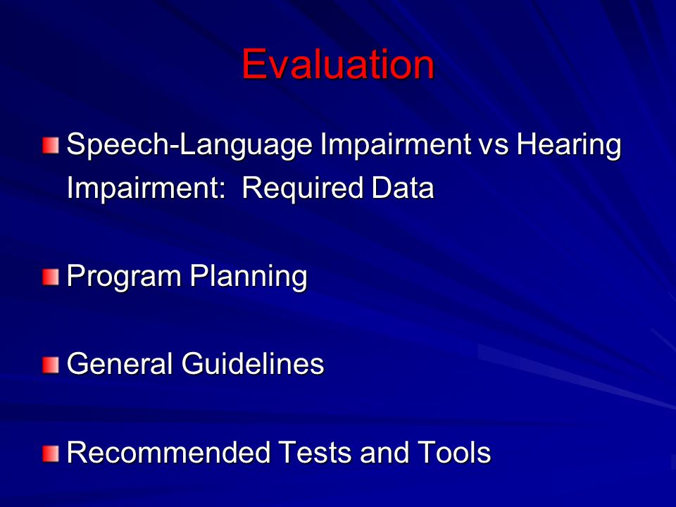 Evaluation Speech-Language Impairment vs Hearing Impairment: Required Data. Program Planning. General Guidelines.