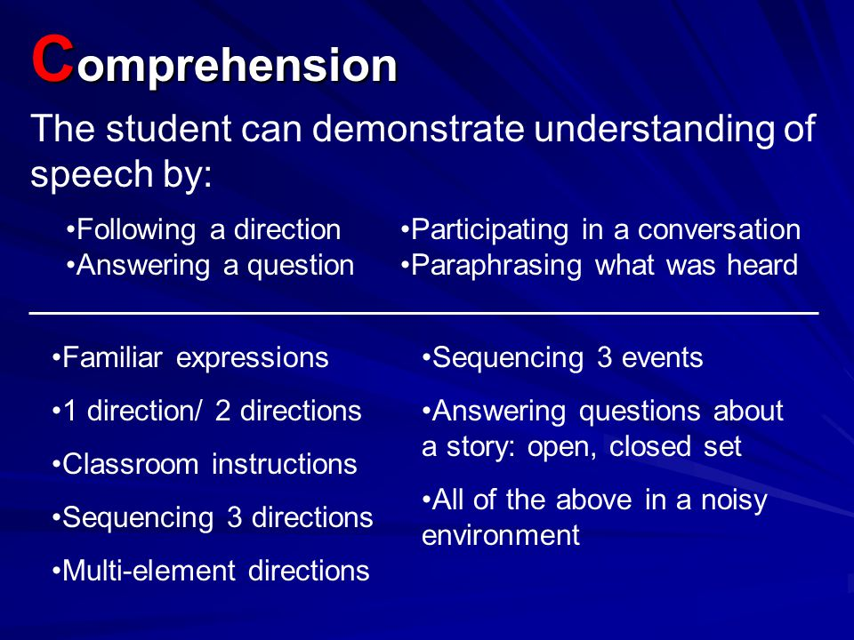 Comprehension The student can demonstrate understanding of speech by: