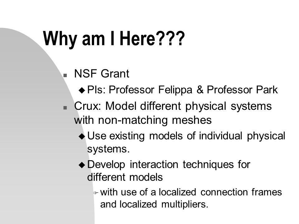 3/31/2017 Why am I Here NSF Grant. PIs: Professor Felippa & Professor Park. Crux: Model different physical systems with non-matching meshes.