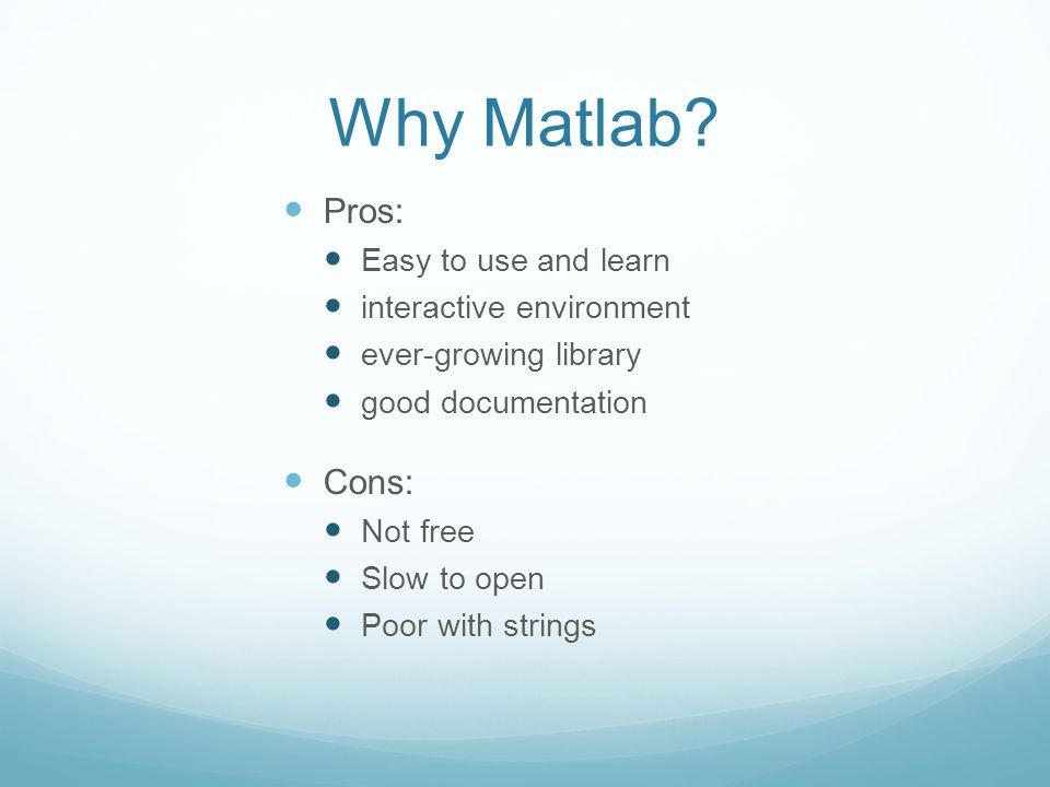 Why Matlab Pros: Cons: Easy to use and learn interactive environment