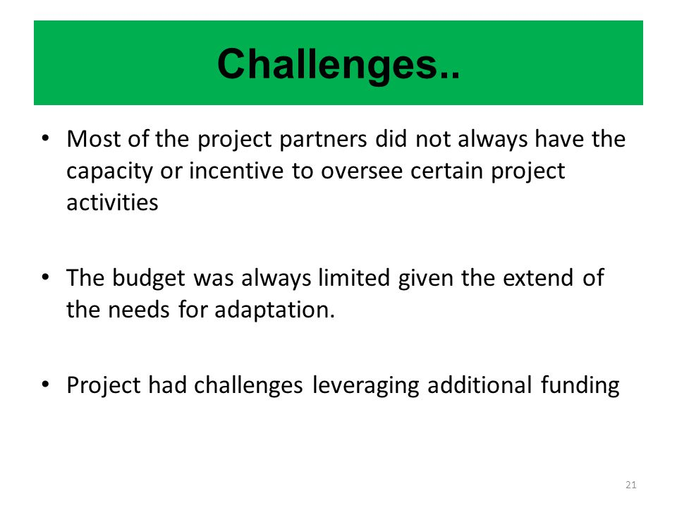 Challenges.. Most of the project partners did not always have the capacity or incentive to oversee certain project activities.