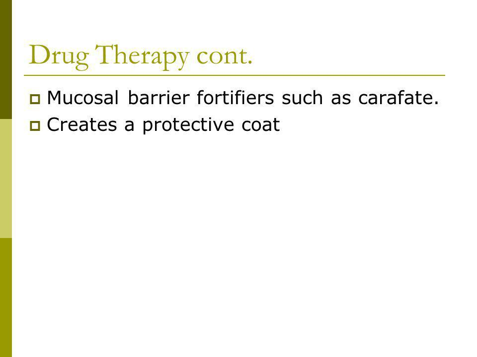 Drug Therapy cont. Mucosal barrier fortifiers such as carafate.