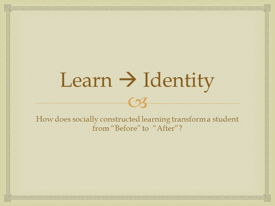 Learn  Identity How does socially constructed learning transform a student from Before to After