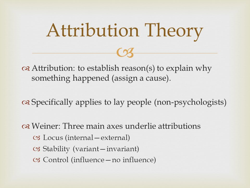 Attribution Theory Attribution: to establish reason(s) to explain why something happened (assign a cause).