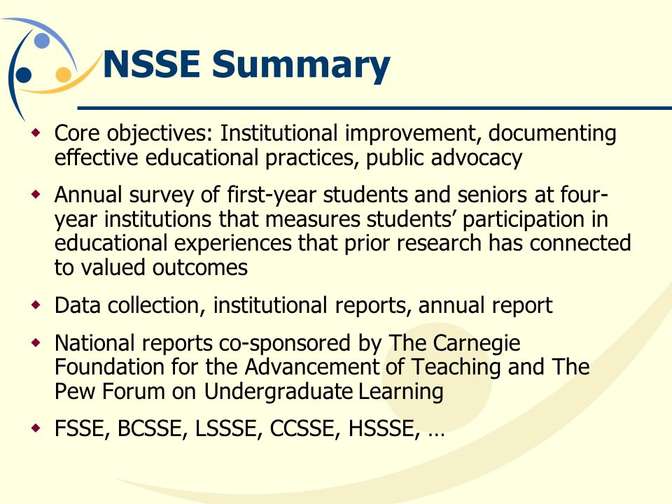 NSSE Summary Core objectives: Institutional improvement, documenting effective educational practices, public advocacy.