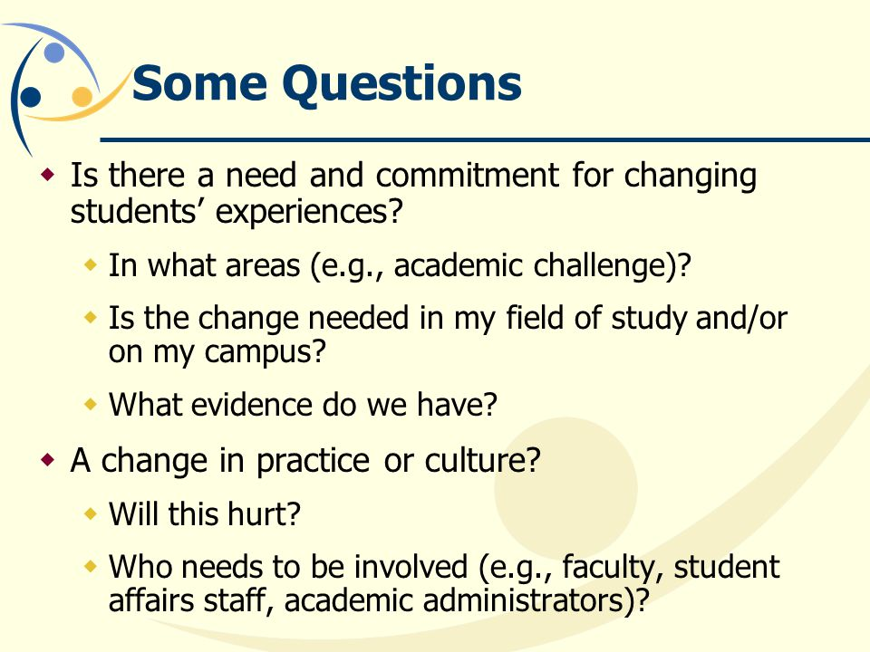 Some Questions Is there a need and commitment for changing students' experiences In what areas (e.g., academic challenge)