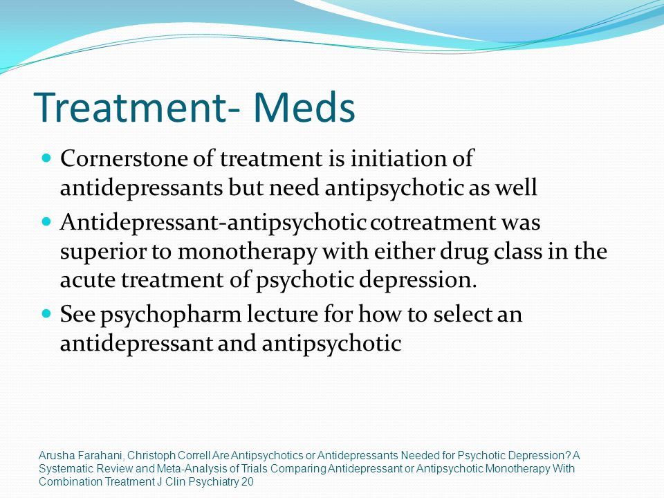 Treatment- Meds Cornerstone of treatment is initiation of antidepressants but need antipsychotic as well.