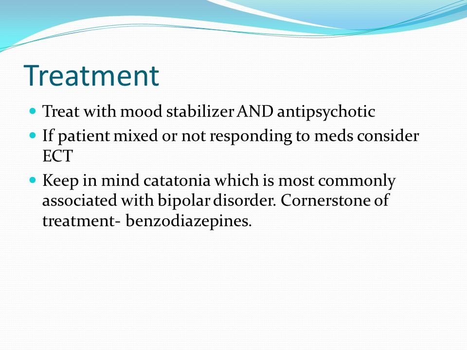 Treatment Treat with mood stabilizer AND antipsychotic