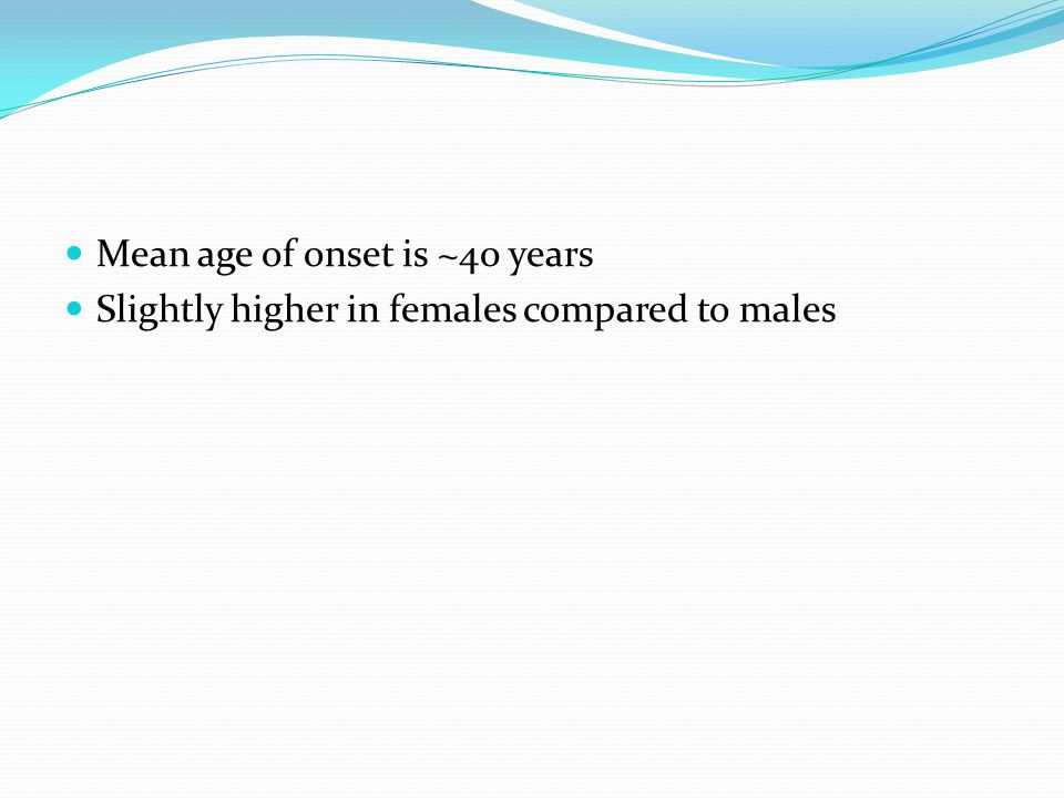 Mean age of onset is ~40 years