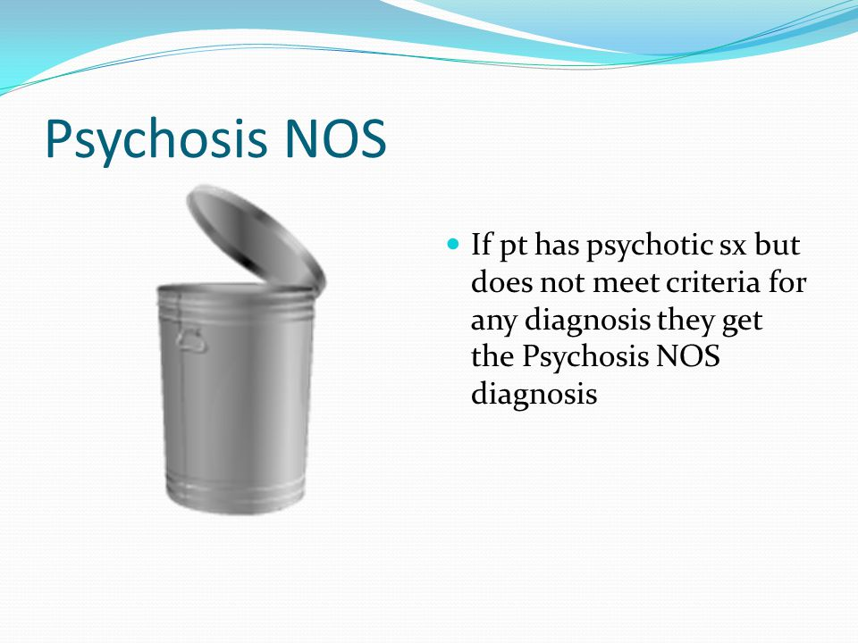 Psychosis NOS If pt has psychotic sx but does not meet criteria for any diagnosis they get the Psychosis NOS diagnosis.
