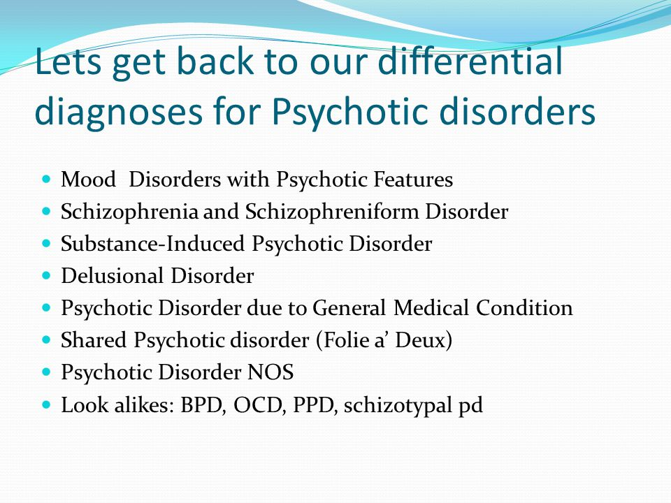 Lets get back to our differential diagnoses for Psychotic disorders