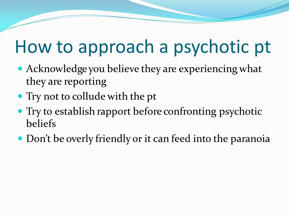 How to approach a psychotic pt