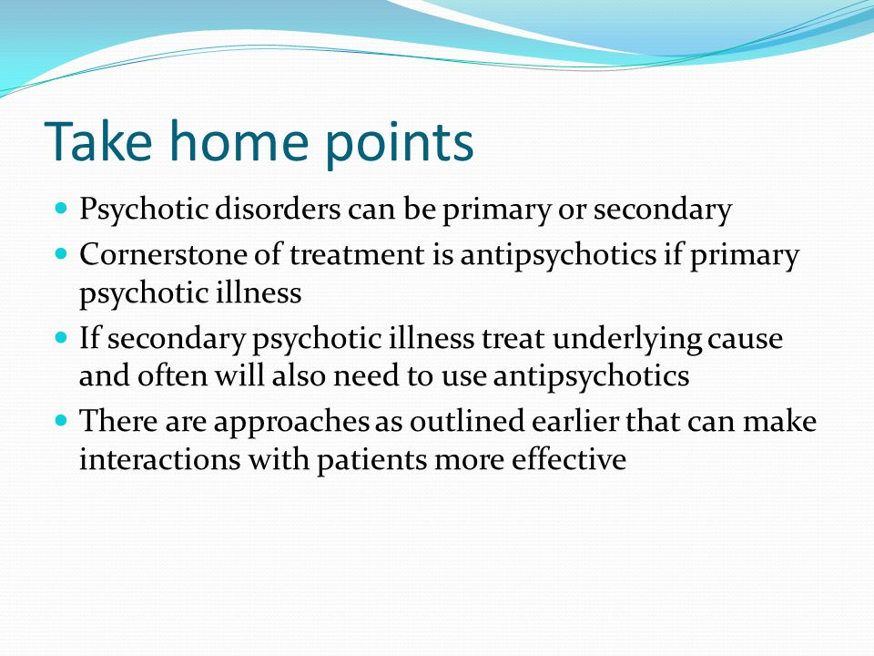 Take home points Psychotic disorders can be primary or secondary