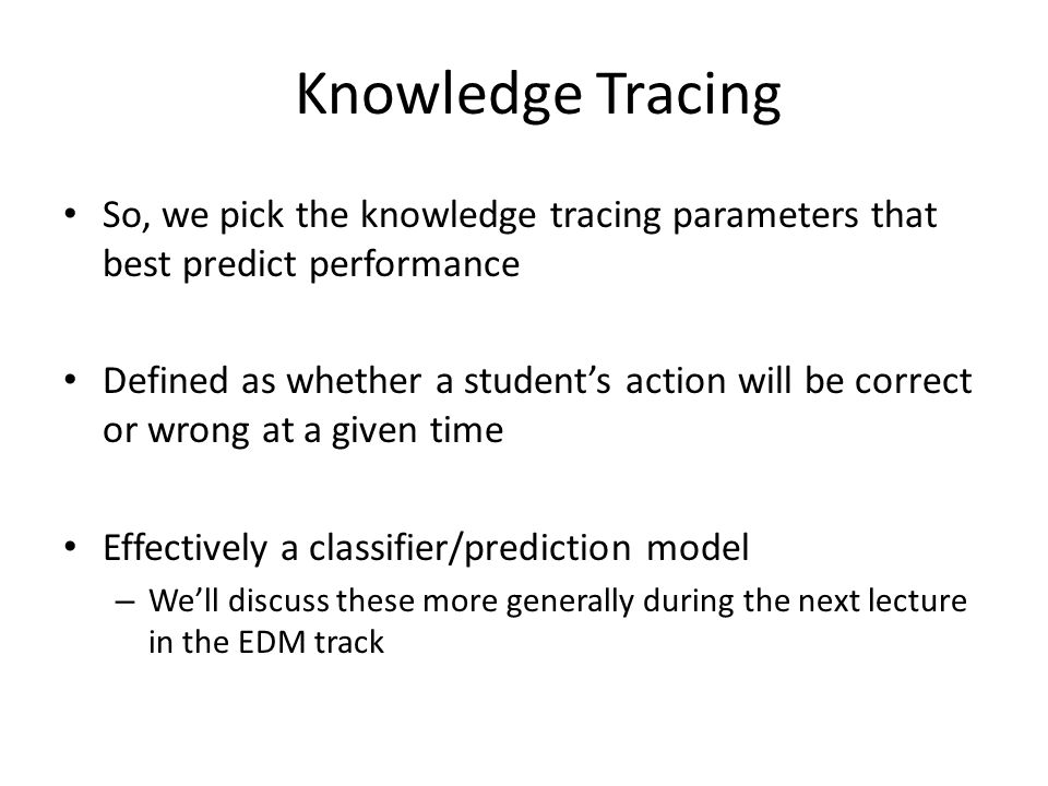 Knowledge Tracing So, we pick the knowledge tracing parameters that best predict performance.