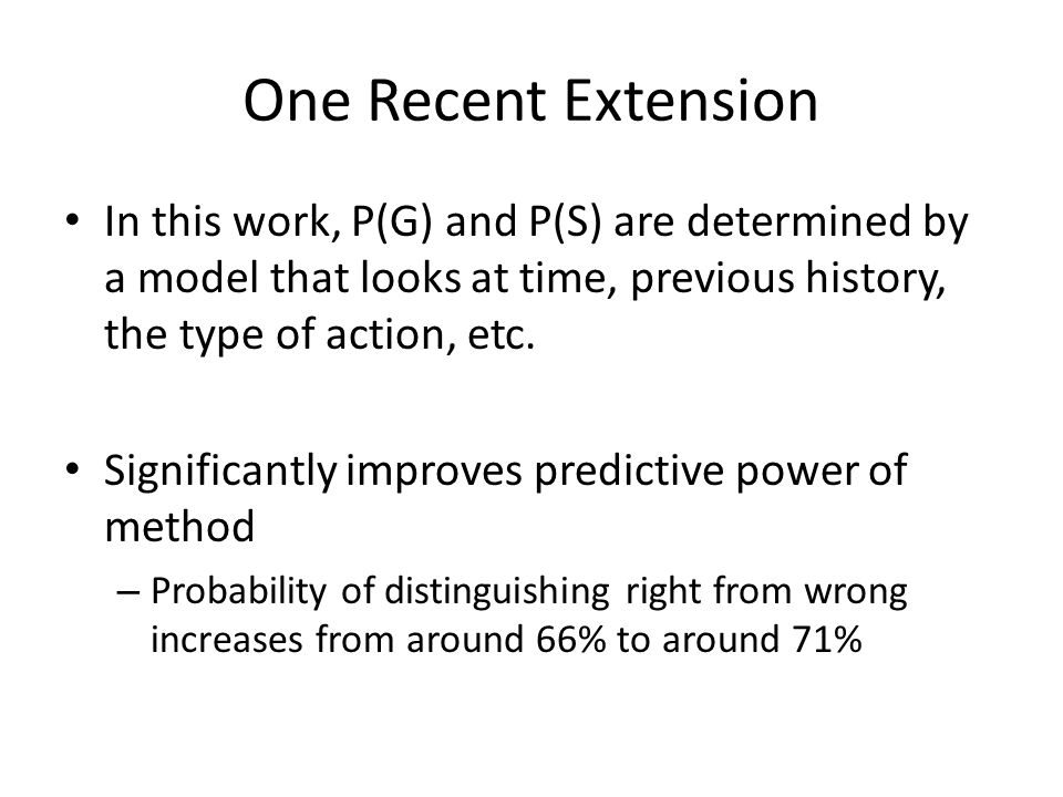 One Recent Extension In this work, P(G) and P(S) are determined by a model that looks at time, previous history, the type of action, etc.