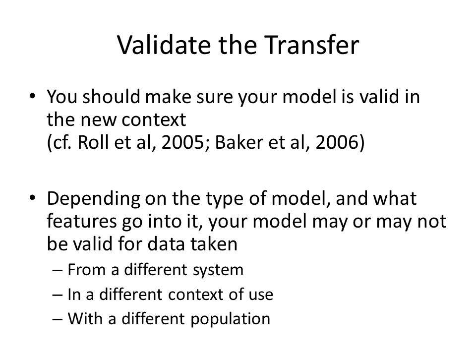Validate the Transfer You should make sure your model is valid in the new context (cf. Roll et al, 2005; Baker et al, 2006)