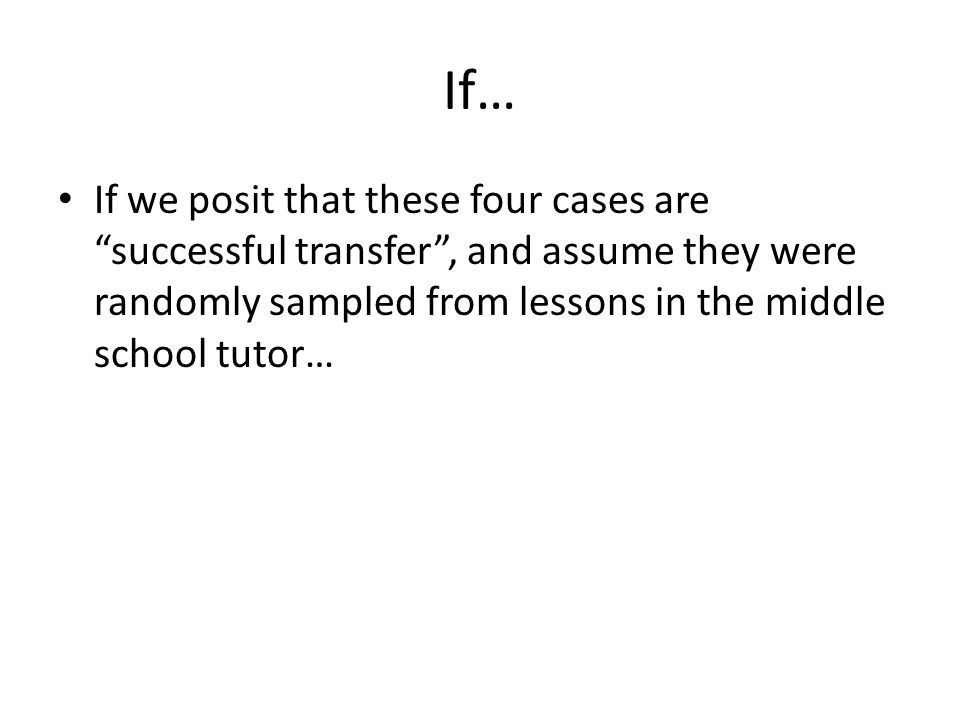 If… If we posit that these four cases are successful transfer , and assume they were randomly sampled from lessons in the middle school tutor…