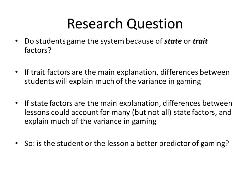 Research Question Do students game the system because of state or trait factors