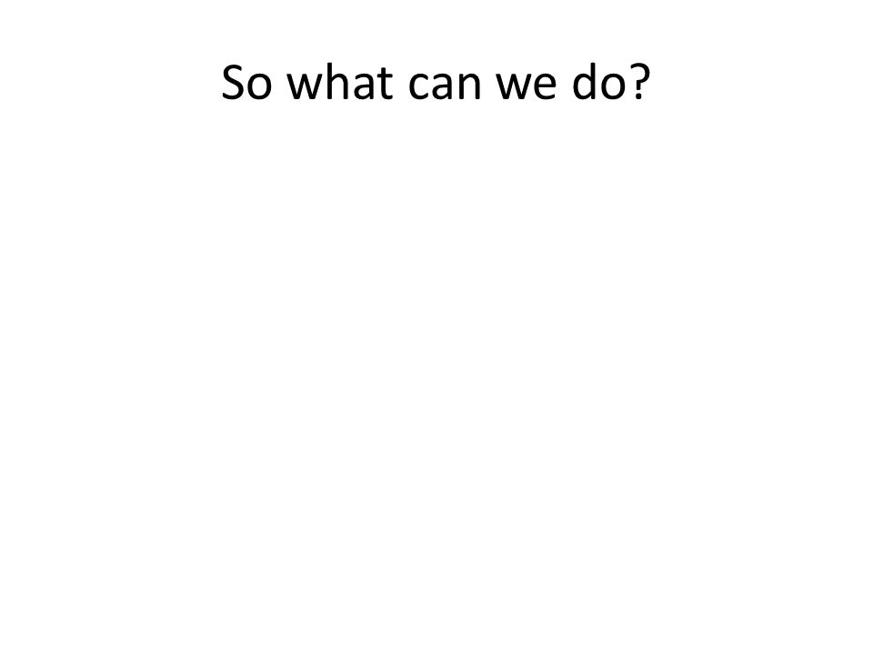 So what can we do