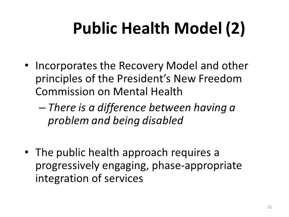 Public Health Model (2) Incorporates the Recovery Model and other principles of the President's New Freedom Commission on Mental Health.