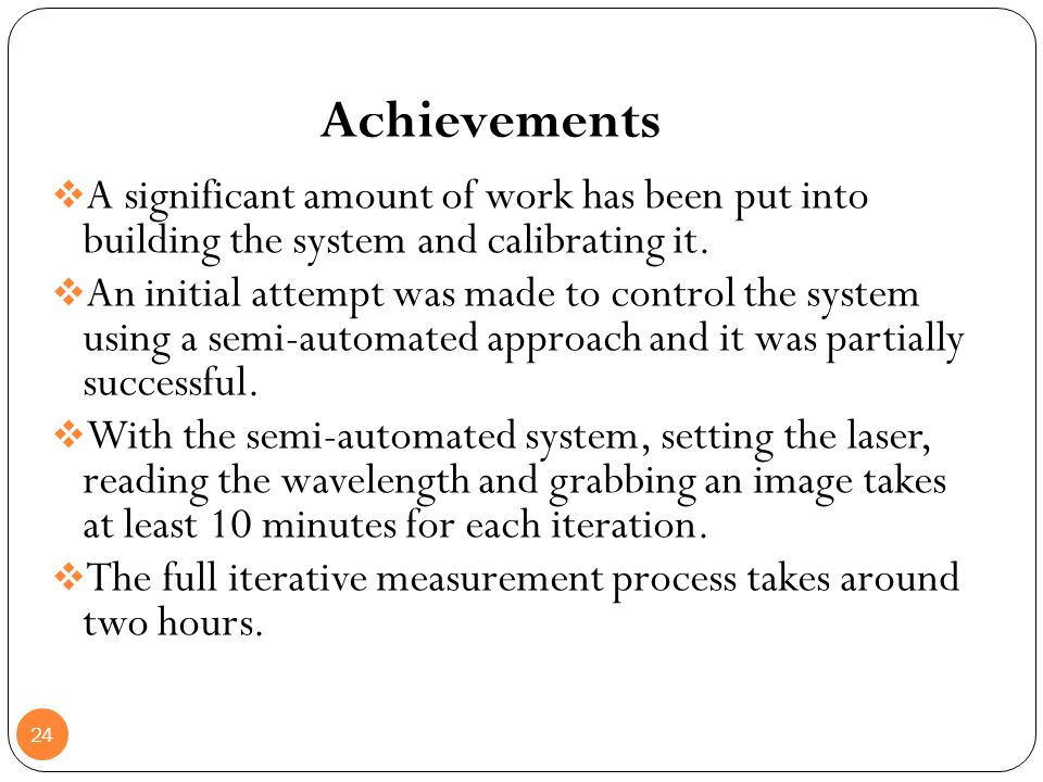 Achievements A significant amount of work has been put into building the system and calibrating it.