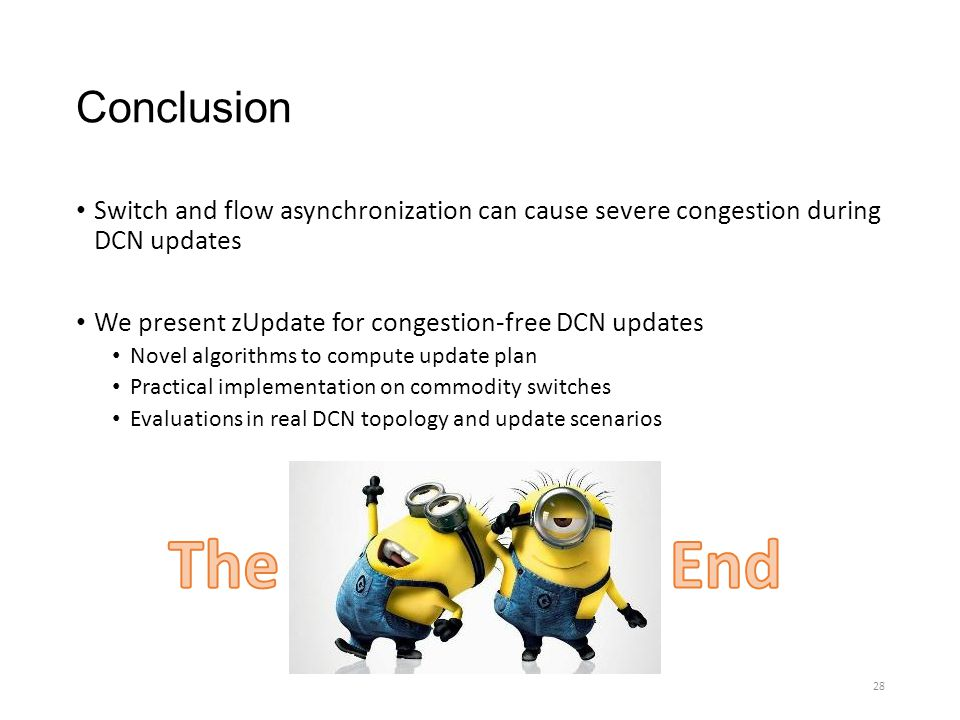 Conclusion Switch and flow asynchronization can cause severe congestion during DCN updates. We present zUpdate for congestion-free DCN updates.