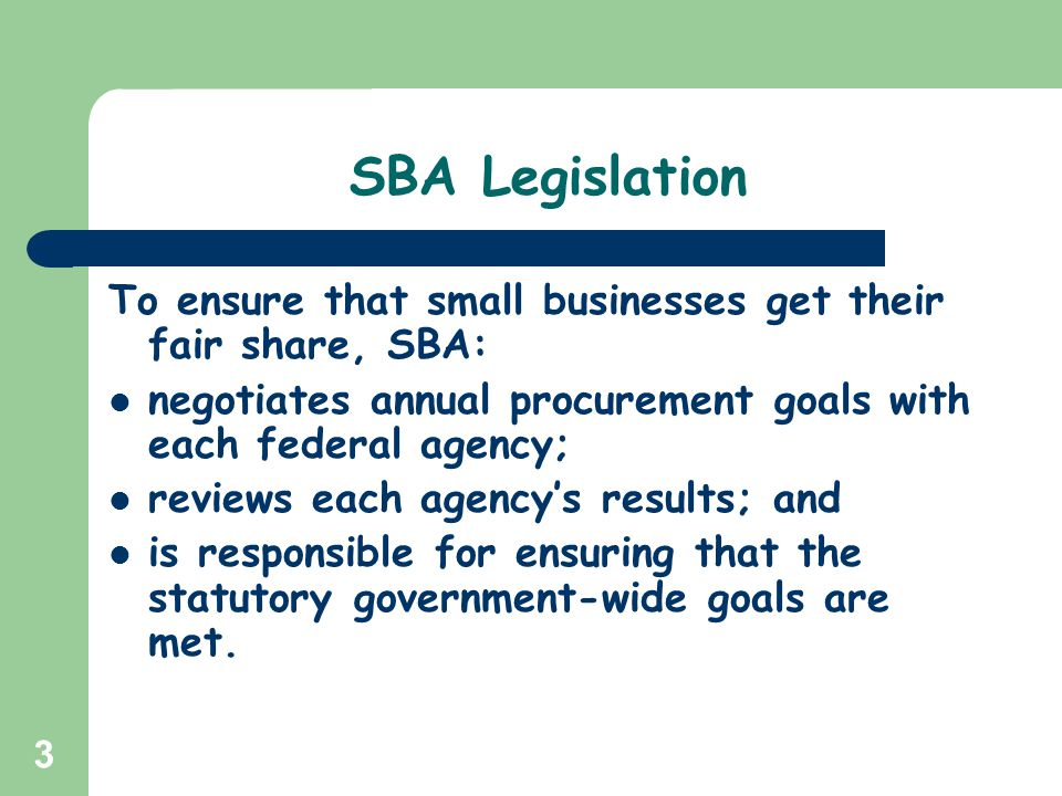 SBA Legislation To ensure that small businesses get their fair share, SBA: negotiates annual procurement goals with each federal agency;