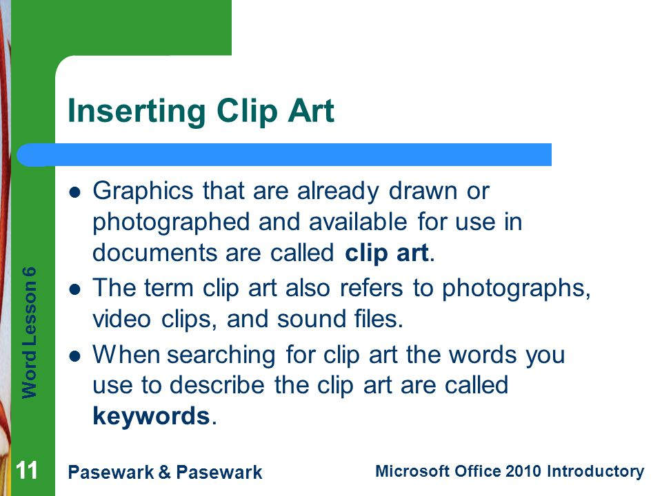 Inserting Clip Art Graphics that are already drawn or photographed and available for use in documents are called clip art.