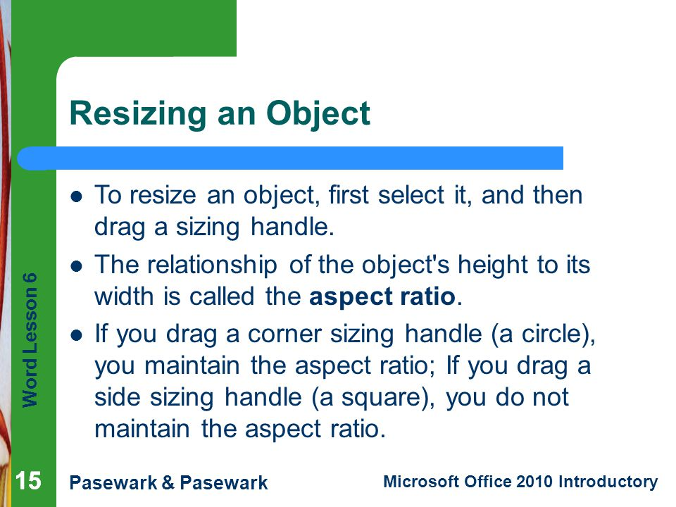 Resizing an Object To resize an object, first select it, and then drag a sizing handle.