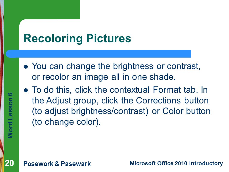 Recoloring Pictures You can change the brightness or contrast, or recolor an image all in one shade.