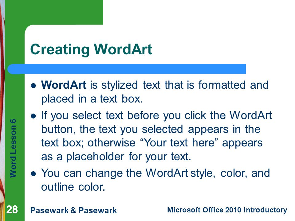 Creating WordArt WordArt is stylized text that is formatted and placed in a text box.