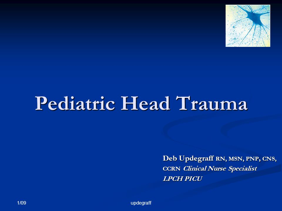 Pediatric Head Trauma Deb Updegraff RN, MSN, PNP, CNS, CCRN Clinical Nurse Specialist. LPCH PICU. 1/09.