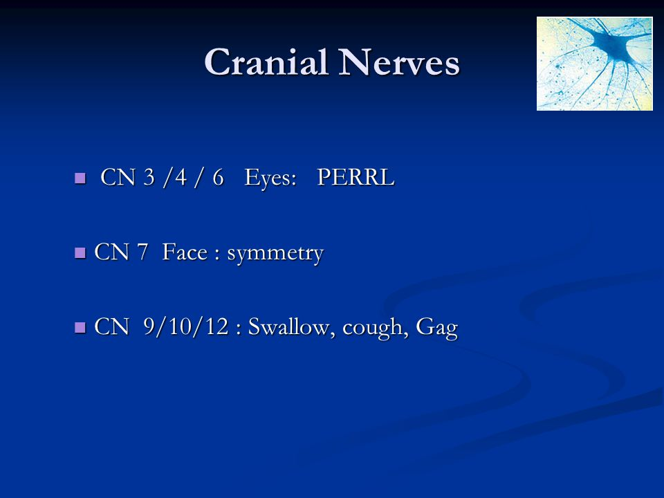 Cranial Nerves CN 3 /4 / 6 Eyes: PERRL CN 7 Face : symmetry