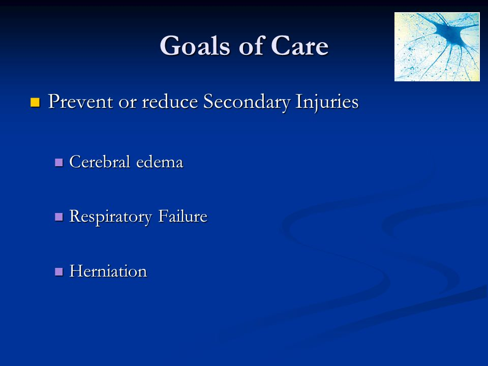 Goals of Care Prevent or reduce Secondary Injuries Cerebral edema