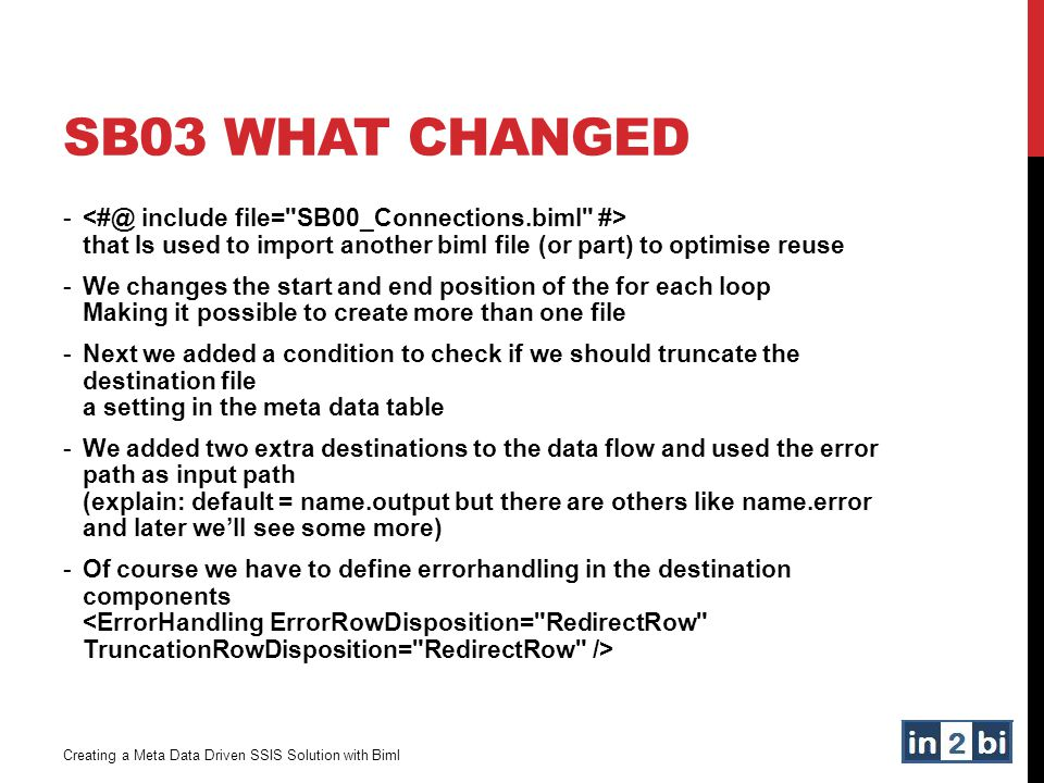 SB03 What CHanged <#@ include file= SB00_Connections.biml #> that Is used to import another biml file (or part) to optimise reuse.