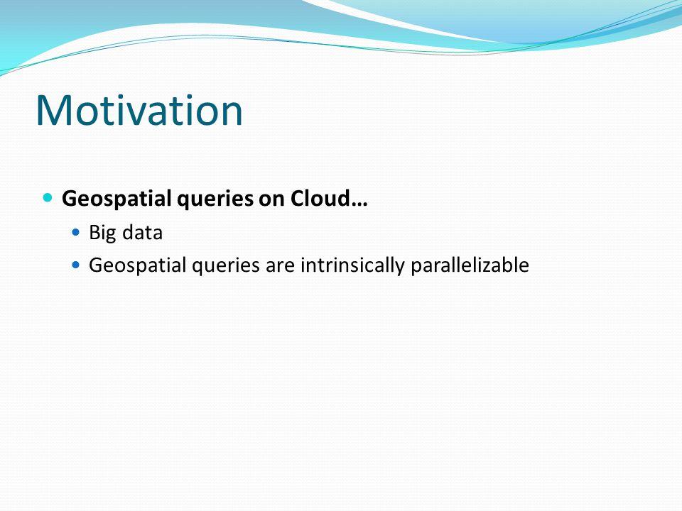 Motivation Geospatial queries on Cloud… Big data