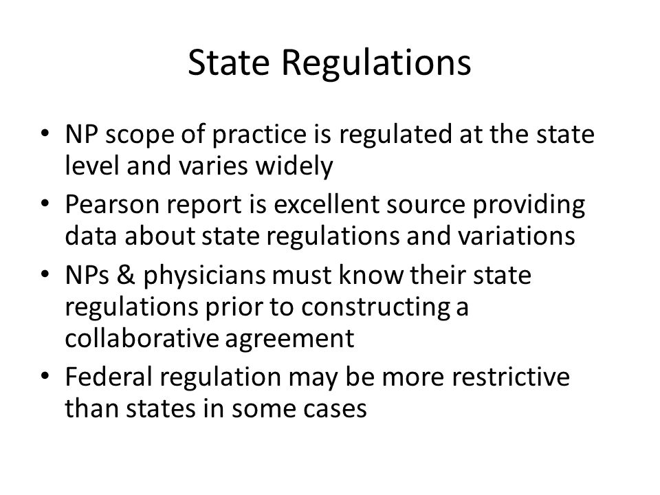 State Regulations NP scope of practice is regulated at the state level and varies widely.