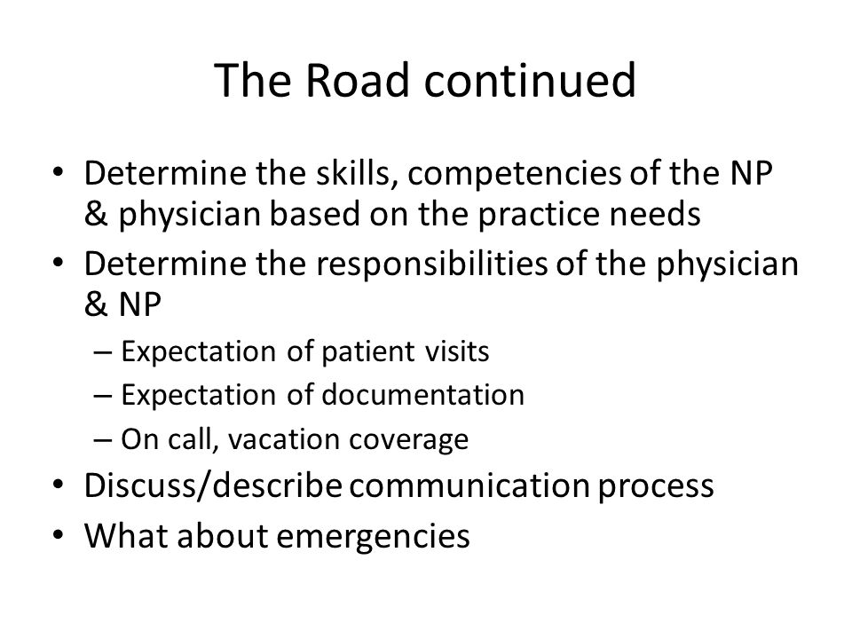The Road continued Determine the skills, competencies of the NP & physician based on the practice needs.