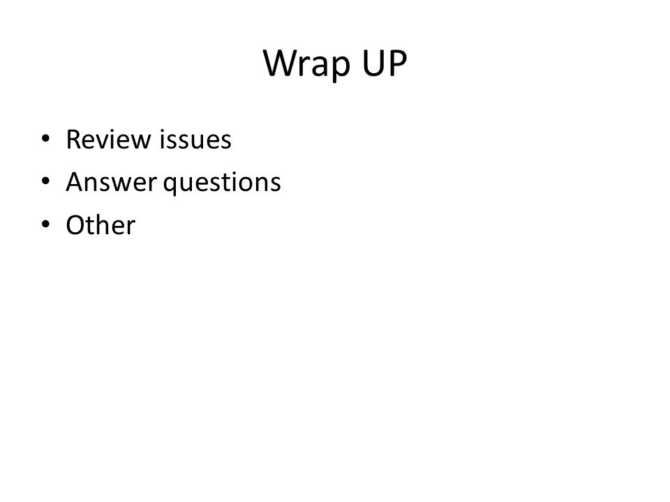 Wrap UP Review issues Answer questions Other