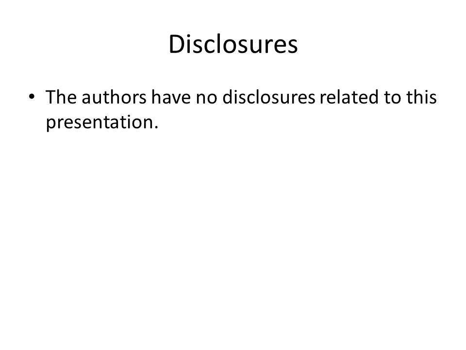 Disclosures The authors have no disclosures related to this presentation.